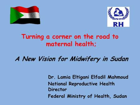 Dr. Lamia Eltigani Elfadil Mahmoud National Reproductive Health Director Federal Ministry of Health, Sudan Turning a corner on the road to maternal health;