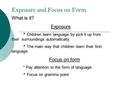 Exposure and Focus on Form What is it? Exposure * Children learn language by pick it up from their surroundings automatically. * The main way that children.