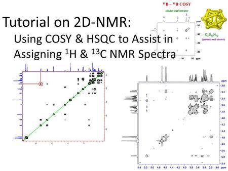 Tutorial on 2D-NMR: Using COSY & HSQC to Assist in Assigning 1 H & 13 C NMR Spectra.