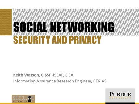 SOCIAL NETWORKING Keith Watson, CISSP-ISSAP, CISA Information Assurance Research Engineer, CERIAS SECURITY AND PRIVACY.