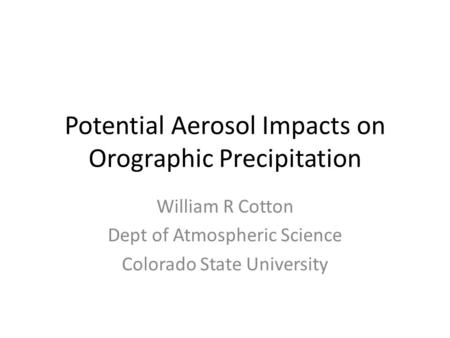 Potential Aerosol Impacts on Orographic Precipitation William R Cotton Dept of Atmospheric Science Colorado State University.