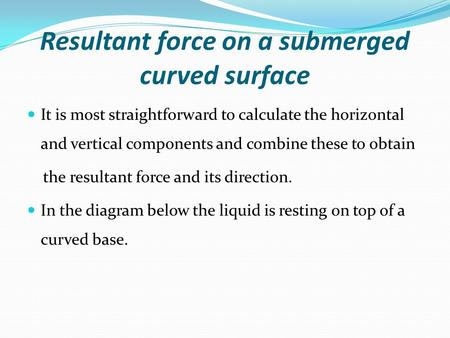 Resultant force on a submerged curved surface It is most straightforward to calculate the horizontal and vertical components and combine these to obtain.