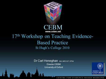 Www.cebm.net 17 th Workshop on Teaching Evidence- Based Practice St Hugh's College 2010 Dr Carl Heneghan MA, MRCGP, DPhil Director CEBM University of Oxford.