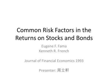 Common Risk Factors in the Returns on Stocks and Bonds Eugene F. Fama Kenneth R. French Journal of Financial Economics 1993 Presenter: 周立軒.