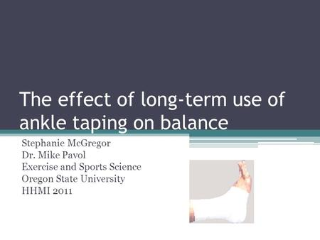 The effect of long-term use of ankle taping on balance Stephanie McGregor Dr. Mike Pavol Exercise and Sports Science Oregon State University HHMI 2011.