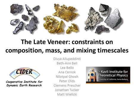 The Late Veneer: constraints on composition, mass, and mixing timescales Divya Allupeddinti Beth-Ann Bell Lea Bello Ana Cernok Nilotpal Ghosh Peter Olds.