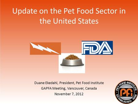 Update on the Pet Food Sector in the United States Duane Ekedahl, President, Pet Food Institute GAPFA Meeting, Vancouver, Canada November 7, 2012.