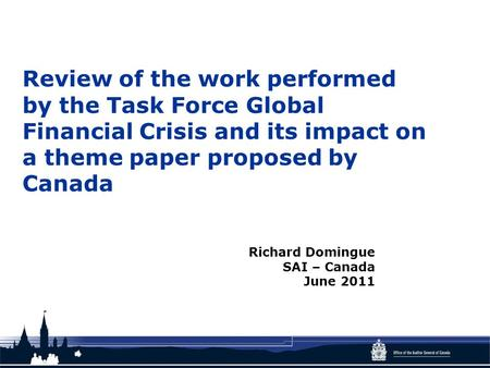 Review of the work performed by the Task Force Global Financial Crisis and its impact on a theme paper proposed by Canada Richard Domingue SAI – Canada.