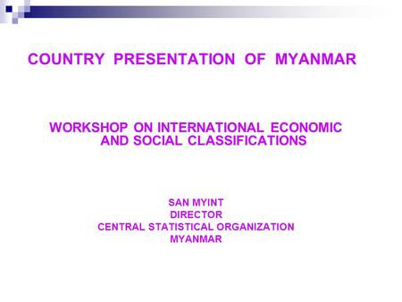 COUNTRY PRESENTATION OF MYANMAR WORKSHOP ON INTERNATIONAL ECONOMIC AND SOCIAL CLASSIFICATIONS SAN MYINT DIRECTOR CENTRAL STATISTICAL ORGANIZATION MYANMAR.