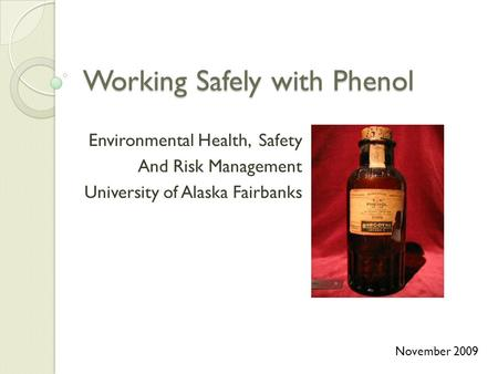 Working Safely with Phenol Environmental Health, Safety And Risk Management University of Alaska Fairbanks November 2009.