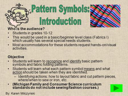 Who is the audience? Students in grades 10-12. This would be used in a basic/beginner level class (Fabrics I) which usually has several special needs.