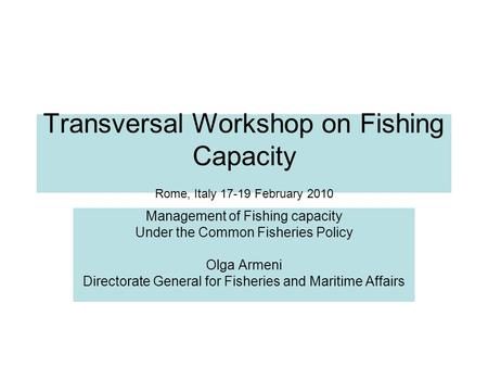 Transversal Workshop on Fishing Capacity Rome, Italy 17-19 February 2010 Management of Fishing capacity Under the Common Fisheries Policy Olga Armeni Directorate.
