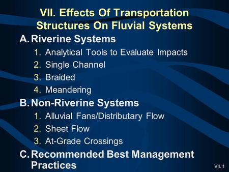VII. 1 VII. Effects Of Transportation Structures On Fluvial Systems A.Riverine Systems 1.Analytical Tools to Evaluate Impacts 2.Single Channel 3.Braided.