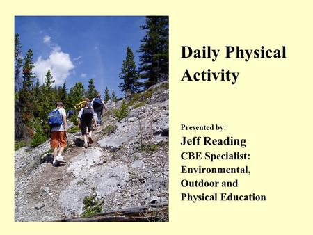 Daily Physical Activity Presented by: Jeff Reading CBE Specialist: Environmental, Outdoor and Physical Education.