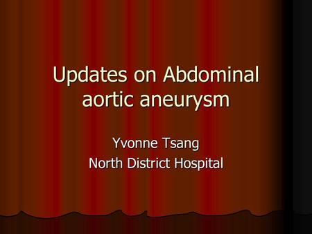 Updates on Abdominal aortic aneurysm Yvonne Tsang North District Hospital.