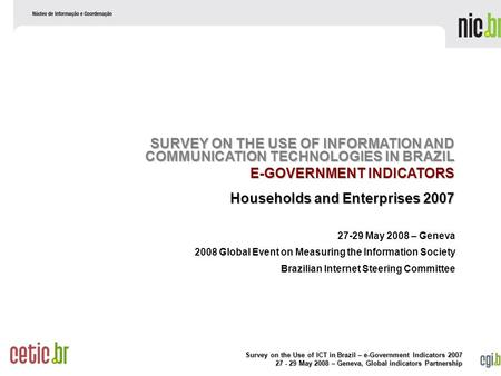 Survey on the Use of ICT in Brazil – e-Government Indicators 2007 27 - 29 May 2008 – Geneva, Global indicators Partnership 27-29 May 2008 – Geneva 2008.