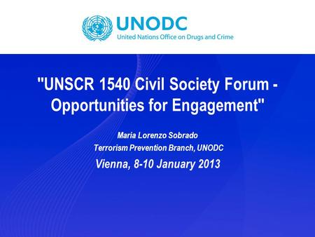 ''UNSCR 1540 Civil Society Forum - Opportunities for Engagement'' Maria Lorenzo Sobrado Terrorism Prevention Branch, UNODC Vienna, 8-10 January 2013.