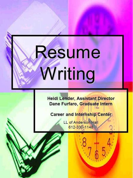 Resume Writing Heidi Lender, Assistant Director Dane Furfaro, Graduate Intern Career and Internship Center LL of Anderson Hall 612-330-1148.