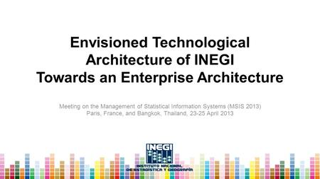 Envisioned Technological Architecture of INEGI Towards an Enterprise Architecture Meeting on the Management of Statistical Information Systems (MSIS 2013)