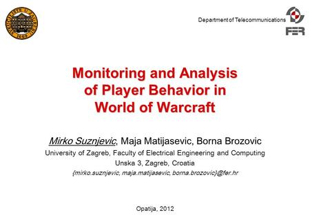 Department of Telecommunications Opatija, 2012 Monitoring and Analysis of Player Behavior in World of Warcraft Mirko Suznjevic, Maja Matijasevic, Borna.