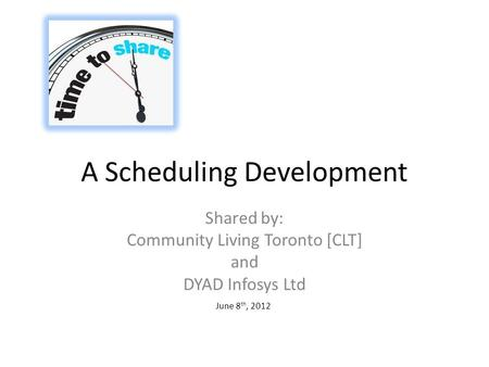 A Scheduling Development Shared by: Community Living Toronto [CLT] and DYAD Infosys Ltd June 8 th, 2012.