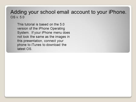 Adding your school email account to your iPhone. OS v. 5.0 This tutorial is based on the 5.0 version of the iPhone Operating System. If your iPhone menu.