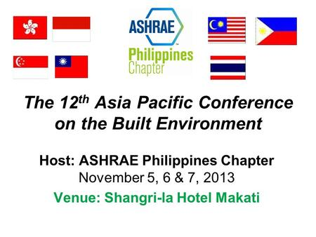 The 12 th Asia Pacific Conference on the Built Environment Host: ASHRAE Philippines Chapter November 5, 6 & 7, 2013 Venue: Shangri-la Hotel Makati.