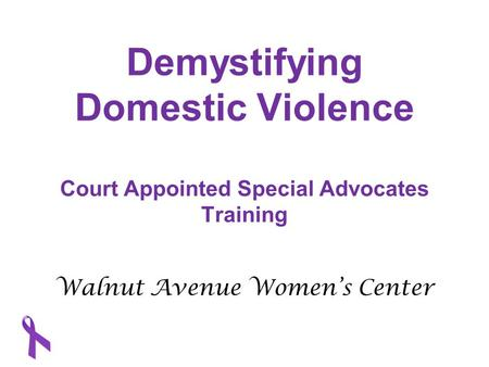 Demystifying Domestic Violence Court Appointed Special Advocates Training Walnut Avenue Women's Center.