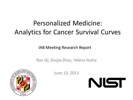 Personalized Medicine: Analytics for Cancer Survival Curves Ran Qi, Shujia Zhou, Yelena Yesha June 13, 2013 IAB Meeting Research Report.