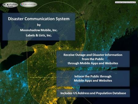 Disaster Communication System by Moonshadow Mobile, Inc. Labels & Lists, Inc. Receive Outage and Disaster Information from the Public through Mobile Apps.