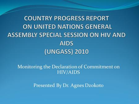 Monitoring the Declaration of Commitment on HIV/AIDS Presented By Dr. Agnes Dzokoto.