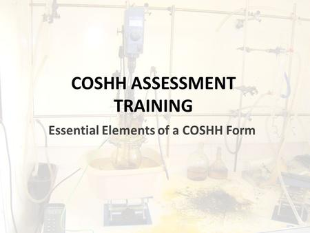 COSHH ASSESSMENT TRAINING Essential Elements of a COSHH Form.