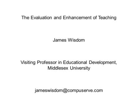 The Evaluation and Enhancement of Teaching James Wisdom Visiting Professor in Educational Development, Middlesex University