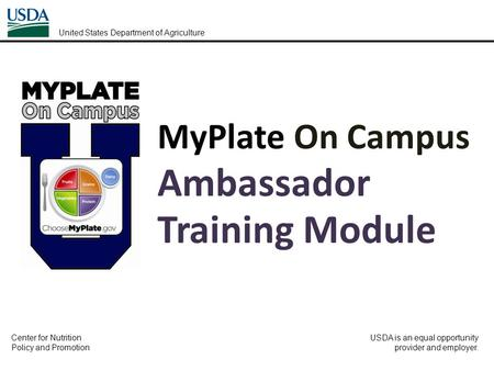 MyPlate On Campus Ambassador Training Module United States Department of Agriculture Center for Nutrition Policy and Promotion USDA is an equal opportunity.