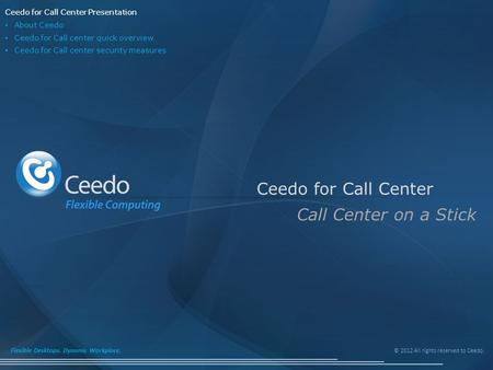 © 2012 All rights reserved to Ceedo. Flexible Desktops. Dynamic Workplace. Ceedo for Call Center Call Center on a Stick Ceedo for Call Center Presentation.