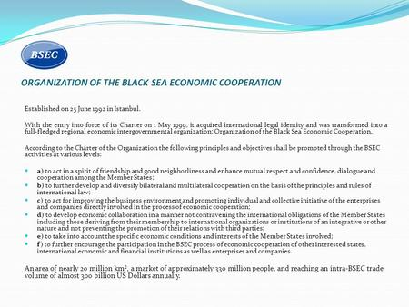 ORGANIZATION OF THE BLACK SEA ECONOMIC COOPERATION Established on 25 June 1992 in Istanbul. With the entry into force of its Charter on 1 May 1999, it.