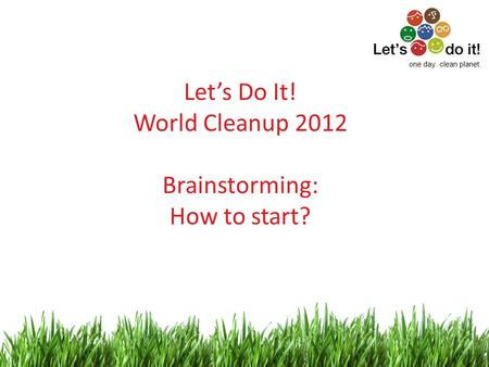 1 Let's Do It! World Cleanup 2012 Brainstorming: How to start? one day. clean planet.