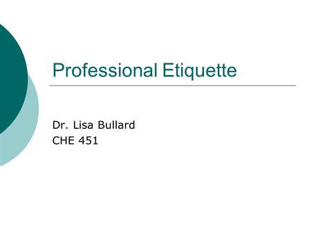 Professional Etiquette Dr. Lisa Bullard CHE 451. When I think of etiquette, I think of…