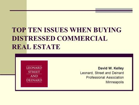 TOP TEN ISSUES WHEN BUYING DISTRESSED COMMERCIAL REAL ESTATE David W. Kelley Leonard, Street and Deinard Professional Association Minneapolis.