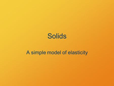 Solids A simple model of elasticity. Objectives Describe the deformation of a solid in response to a tension or compression.