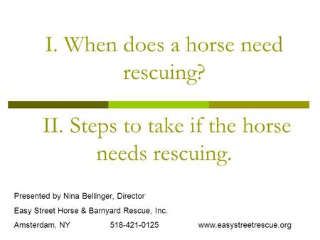 I. When does a horse need rescuing? II. Steps to take if the horse needs rescuing. Presented by Nina Bellinger, Director Easy Street Horse & Barnyard Rescue,