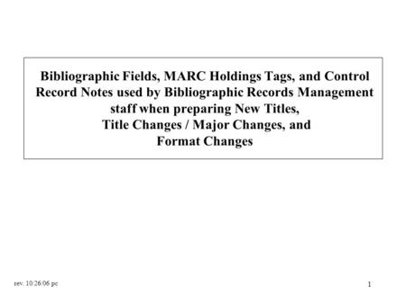 1 Bibliographic Fields, MARC Holdings Tags, and Control Record Notes used by Bibliographic Records Management staff when preparing New Titles, Title Changes.