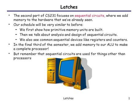 Latches1 The second part of CS231 focuses on sequential circuits, where we add memory to the hardware that we've already seen. Our schedule will be very.