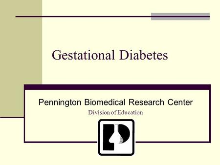 Gestational Diabetes Pennington Biomedical Research Center Division of Education.