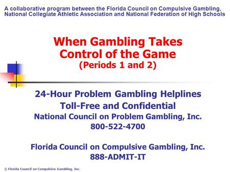 © Florida Council on Compulsive Gambling, Inc. When Gambling Takes Control of the Game (Periods 1 and 2) 24-Hour Problem Gambling Helplines Toll-Free and.