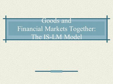 Goods and Financial Markets Together: The IS-LM Model.