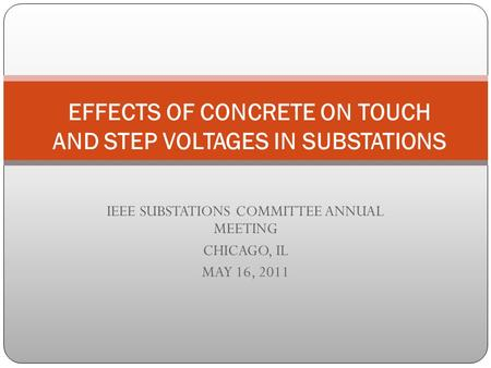 IEEE SUBSTATIONS COMMITTEE ANNUAL MEETING CHICAGO, IL MAY 16, 2011 EFFECTS OF CONCRETE ON TOUCH AND STEP VOLTAGES IN SUBSTATIONS.