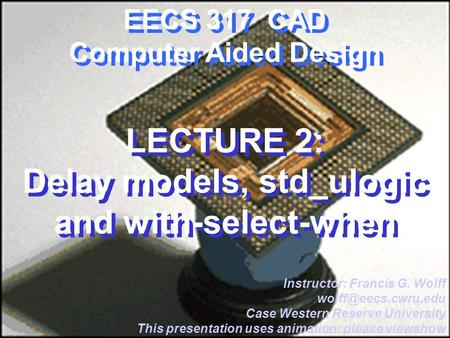 CWRU EECS 317 EECS 317 CAD Computer Aided Design LECTURE 2: Delay models, std_ulogic and with-select-when Instructor: Francis G. Wolff