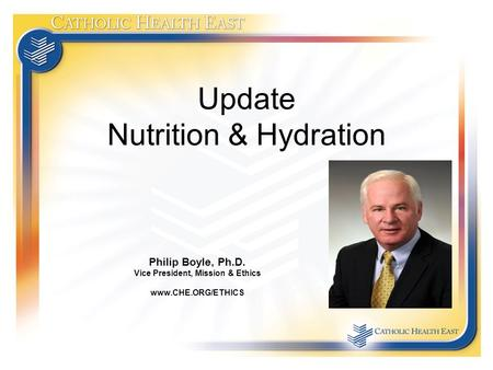 Update Nutrition & Hydration Philip Boyle, Ph.D. Vice President, Mission & Ethics www.CHE.ORG/ETHICS.