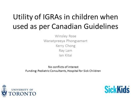 Utility of IGRAs in children when used as per Canadian Guidelines Winsley Rose Wanatpreeya Phongsamart Kerry Chong Ray Lam Ian Kitai No conflicts of interest.